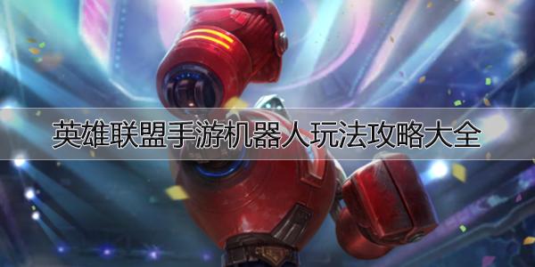 英雄联盟手游机器人玩法攻略大全